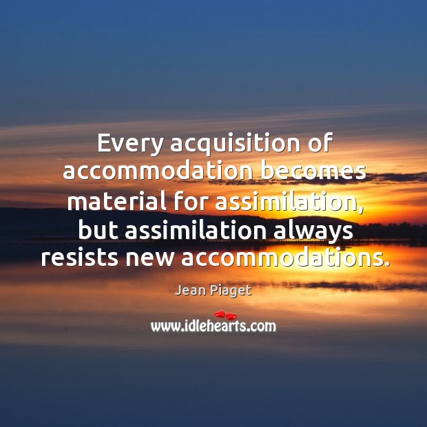 Every acquisition of accommodation becomes material for assimilation, but assimilation Image