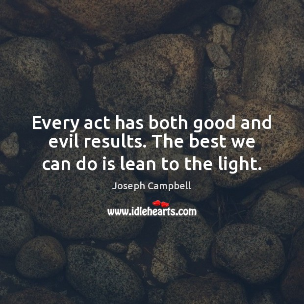 Every act has both good and evil results. The best we can do is lean to the light. Joseph Campbell Picture Quote