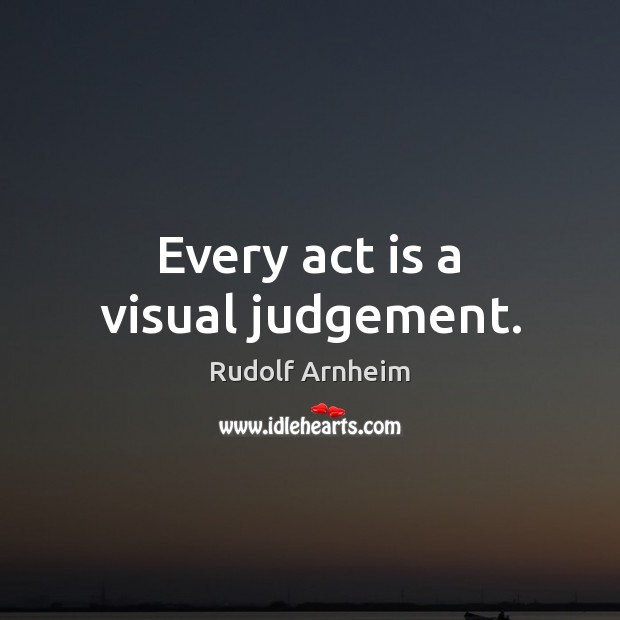 Image, Every act is a visual judgement.