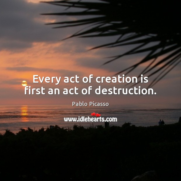 Image, Every act of creation is first an act of destruction.