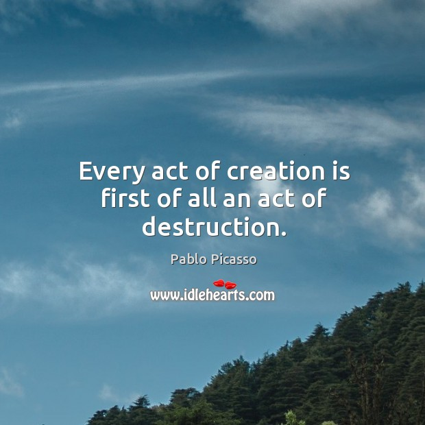 Image, Every act of creation is first of all an act of destruction.