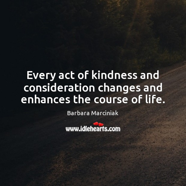 Every act of kindness and consideration changes and enhances the course of life. Barbara Marciniak Picture Quote