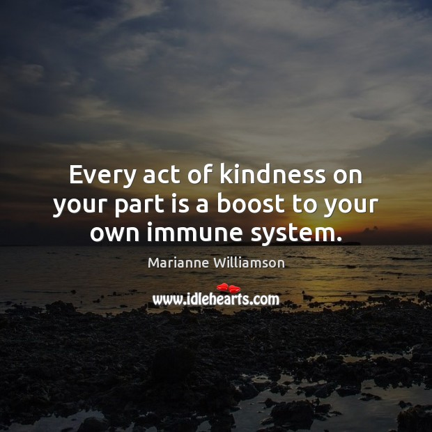 Every act of kindness on your part is a boost to your own immune system. Image