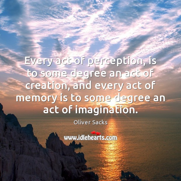 Every act of perception, is to some degree an act of creation, Oliver Sacks Picture Quote
