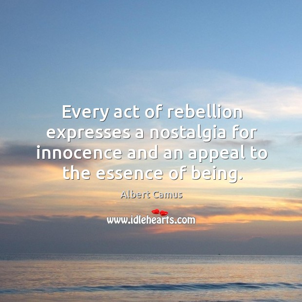 Every act of rebellion expresses a nostalgia for innocence and an appeal to the essence of being. Image