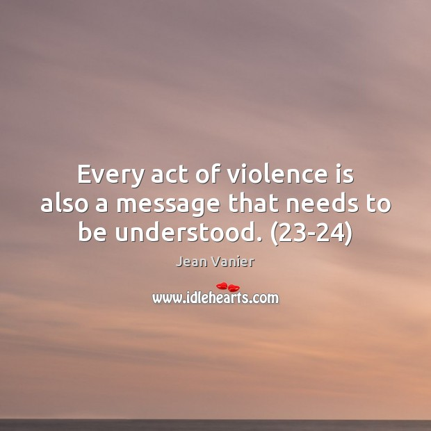 Image, Every act of violence is also a message that needs to be understood. (23-24)