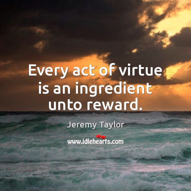 Every act of virtue is an ingredient unto reward. Jeremy Taylor Picture Quote