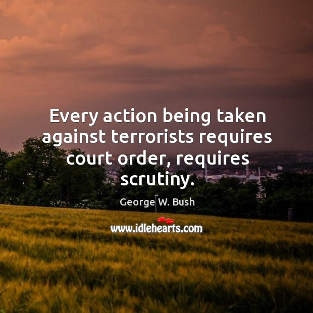 Every action being taken against terrorists requires court order, requires scrutiny. Image