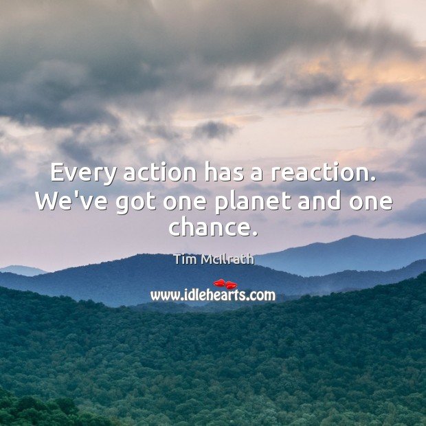 Every action has a reaction. We've got one planet and one chance. Image