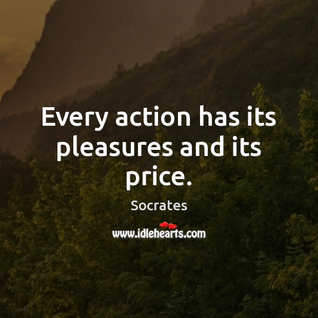 Every action has its pleasures and its price. Socrates Picture Quote