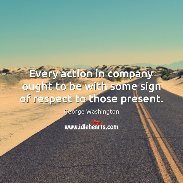 Every action in company ought to be with some sign of respect to those present. George Washington Picture Quote