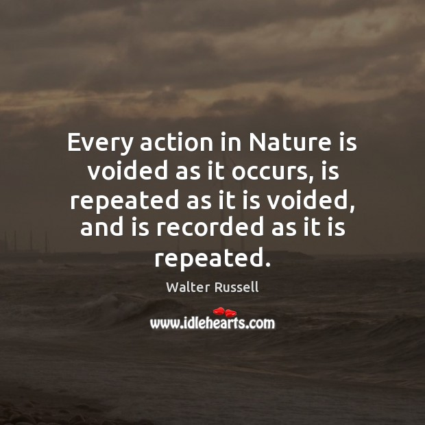 Every action in Nature is voided as it occurs, is repeated as Walter Russell Picture Quote