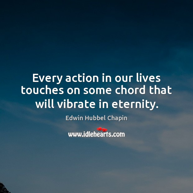 Every action in our lives touches on some chord that will vibrate in eternity. Edwin Hubbel Chapin Picture Quote