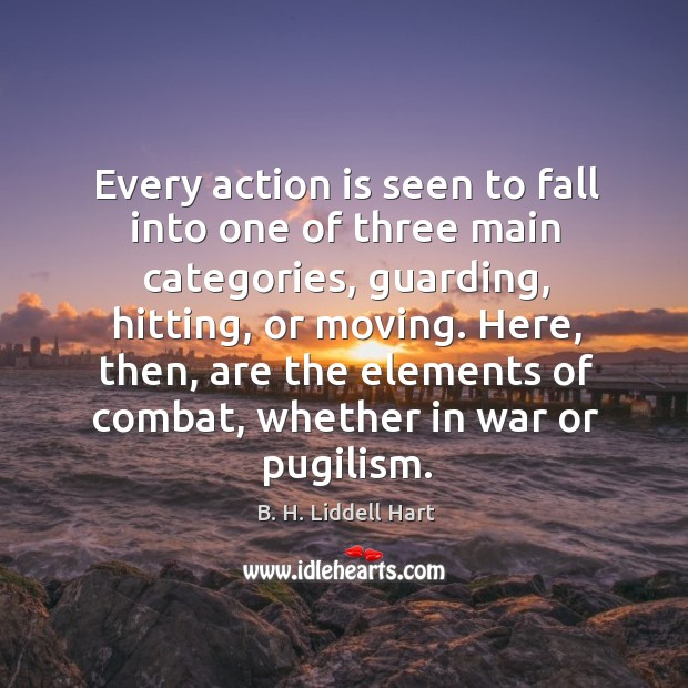 Every action is seen to fall into one of three main categories, guarding, hitting, or moving. B. H. Liddell Hart Picture Quote