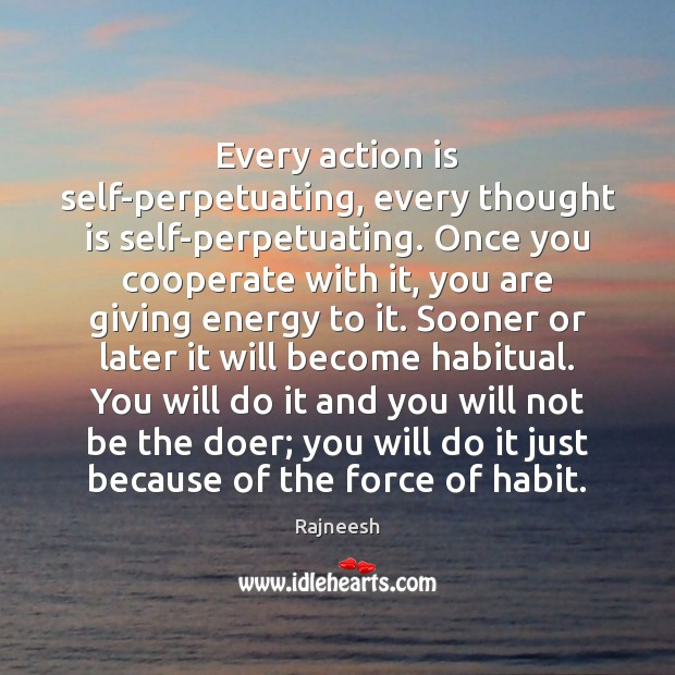 Every action is self-perpetuating, every thought is self-perpetuating. Once you cooperate with Rajneesh Picture Quote