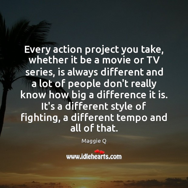 Every action project you take, whether it be a movie or TV Maggie Q Picture Quote