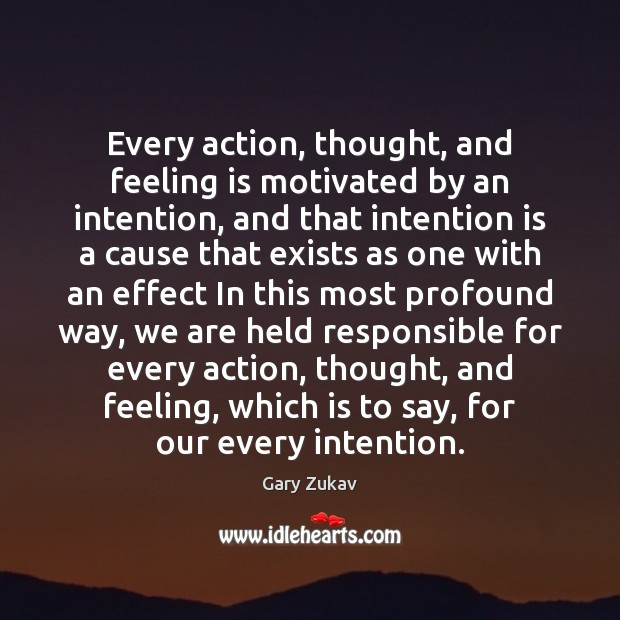 Every action, thought, and feeling is motivated by an intention, and that Gary Zukav Picture Quote