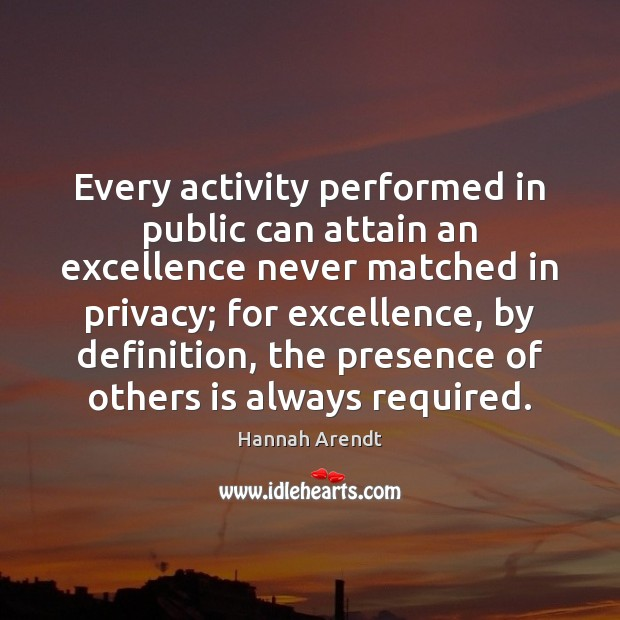 Every activity performed in public can attain an excellence never matched in Hannah Arendt Picture Quote