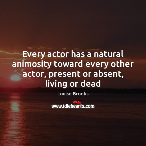 Every actor has a natural animosity toward every other actor, present or Louise Brooks Picture Quote