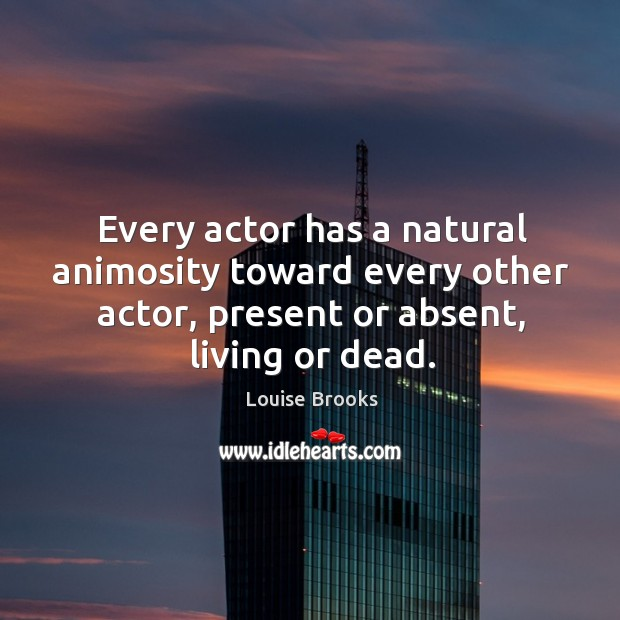 Every actor has a natural animosity toward every other actor, present or absent, living or dead. Louise Brooks Picture Quote
