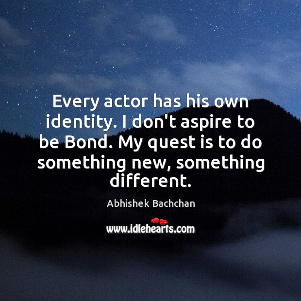 Image, Every actor has his own identity. I don't aspire to be Bond.