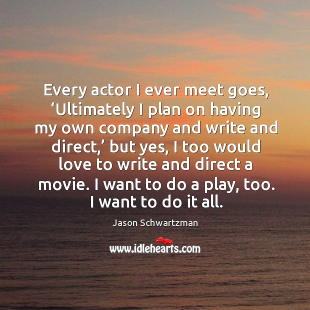 Every actor I ever meet goes, 'ultimately I plan on having my own company and write and direct Image