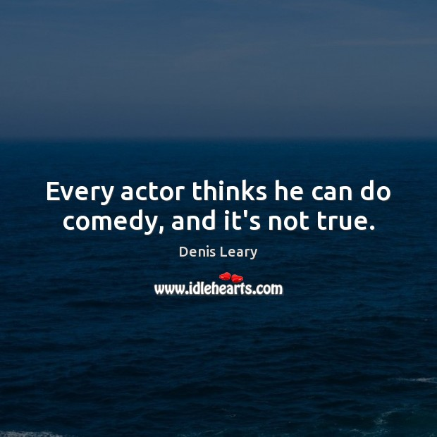 Every actor thinks he can do comedy, and it's not true. Image