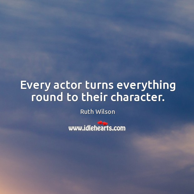 Every actor turns everything round to their character. Ruth Wilson Picture Quote