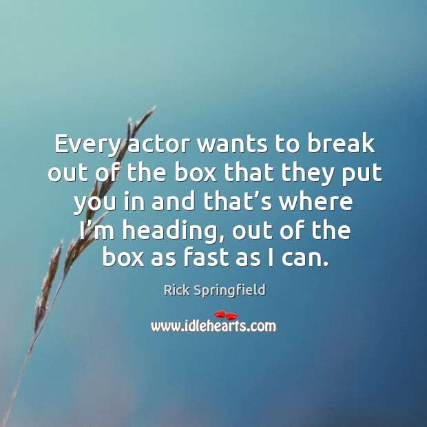 Every actor wants to break out of the box that they put you in and that's where I'm heading Image