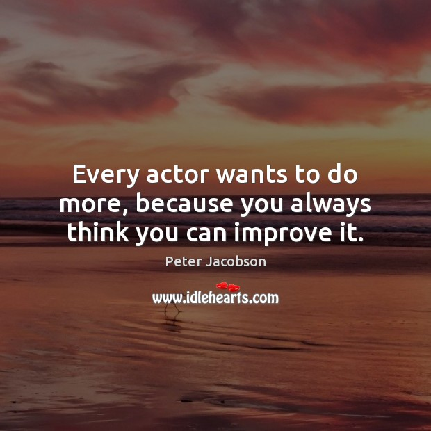 Every actor wants to do more, because you always think you can improve it. Image