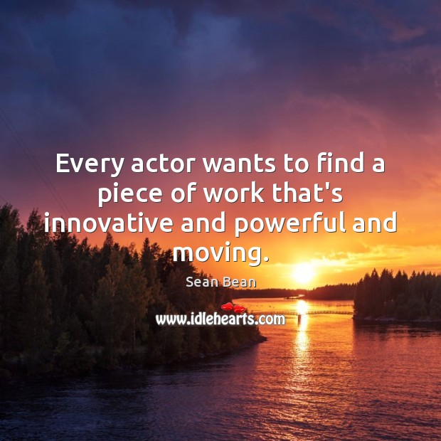 Every actor wants to find a piece of work that's innovative and powerful and moving. Sean Bean Picture Quote