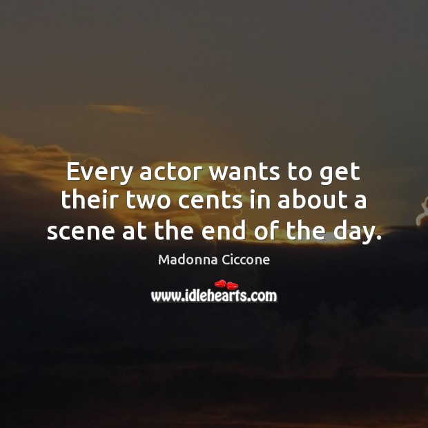 Every actor wants to get their two cents in about a scene at the end of the day. Madonna Ciccone Picture Quote
