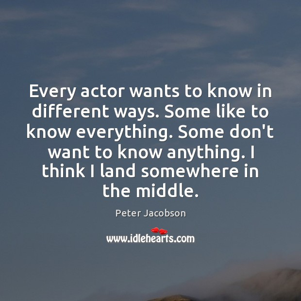 Every actor wants to know in different ways. Some like to know Peter Jacobson Picture Quote