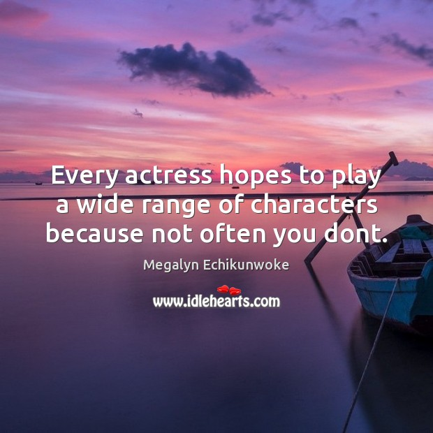 Every actress hopes to play a wide range of characters because not often you dont. Image