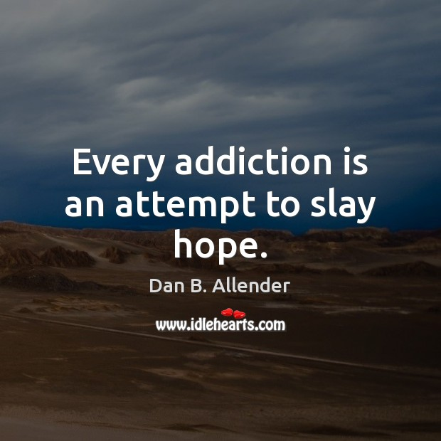 Every addiction is an attempt to slay hope. Addiction Quotes Image