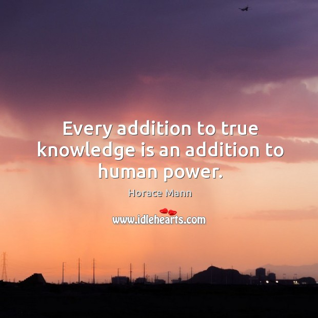 Every addition to true knowledge is an addition to human power. Image
