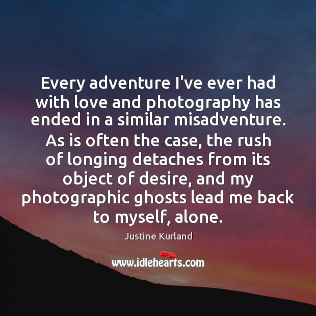 Every adventure I've ever had with love and photography has ended in Justine Kurland Picture Quote