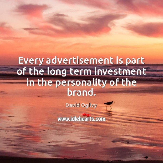 Image, Every advertisement is part of the long term investment in the personality of the brand.