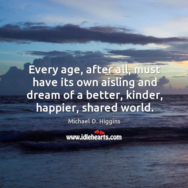 Every age, after all, must have its own aisling and dream of a better, kinder, happier, shared world. Michael D. Higgins Picture Quote