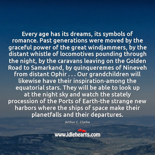 Every age has its dreams, its symbols of romance. Past generations were Arthur C. Clarke Picture Quote