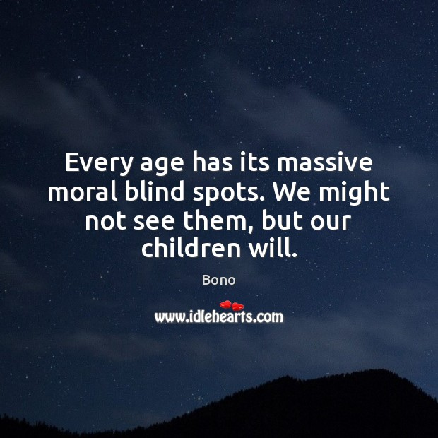 Every age has its massive moral blind spots. We might not see them, but our children will. Bono Picture Quote