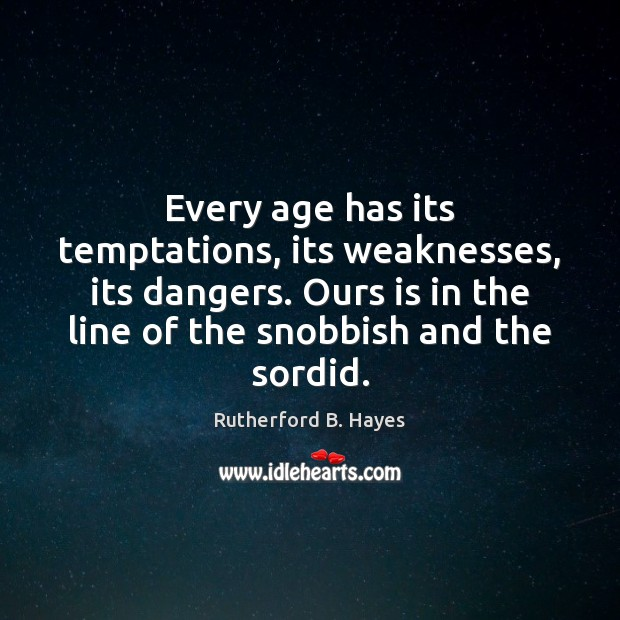 Every age has its temptations, its weaknesses, its dangers. Ours is in Rutherford B. Hayes Picture Quote