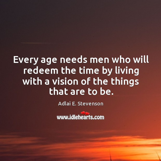 Every age needs men who will redeem the time by living with a vision of the things that are to be. Image