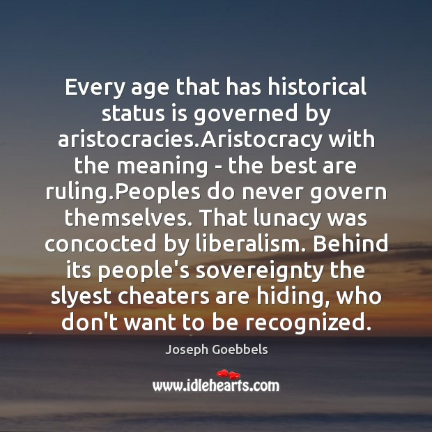 Every age that has historical status is governed by aristocracies.Aristocracy with Joseph Goebbels Picture Quote