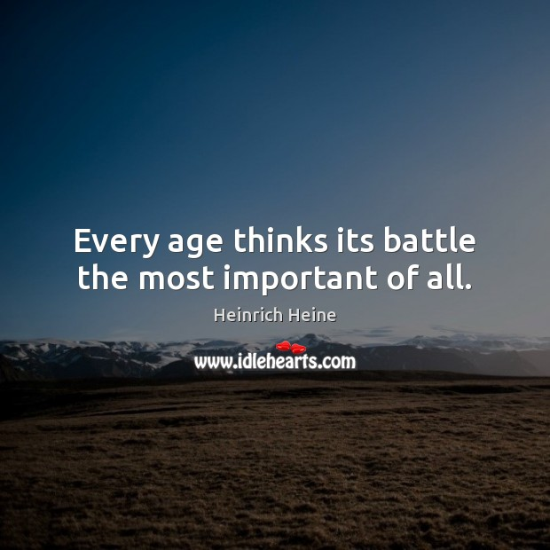 Every age thinks its battle the most important of all. Heinrich Heine Picture Quote