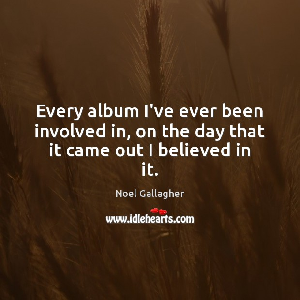 Every album I've ever been involved in, on the day that it came out I believed in it. Noel Gallagher Picture Quote