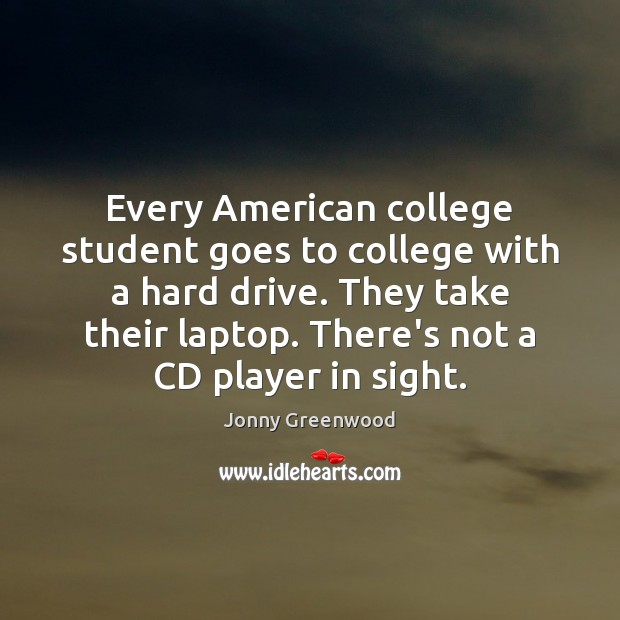 Every American college student goes to college with a hard drive. They Jonny Greenwood Picture Quote