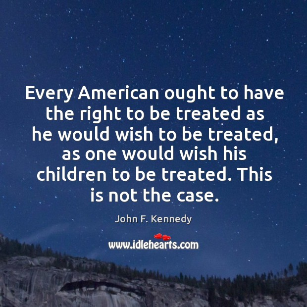 Image, Every American ought to have the right to be treated as he