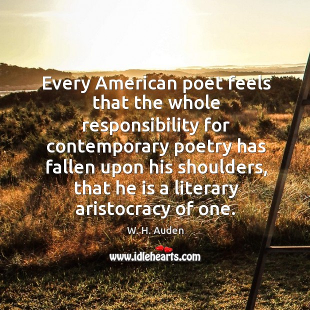 Every american poet feels that the whole responsibility for contemporary poetry has fallen upon his shoulders Image