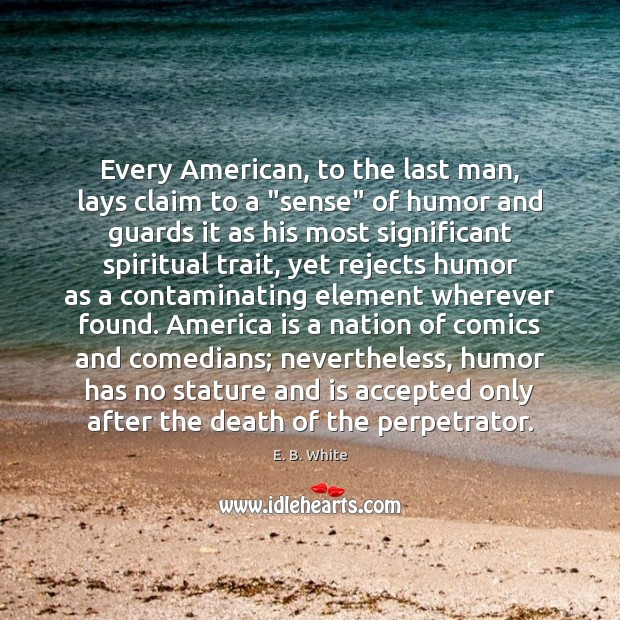 """Every American, to the last man, lays claim to a """"sense"""" of E. B. White Picture Quote"""